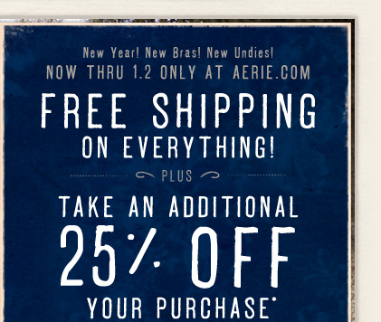 New Year! New Bras! New Undies! Now Thru 1.2 Only At Aerie.com | Free Shipping On Everything! Plus Take An Additional 25% Off Your Purchase*