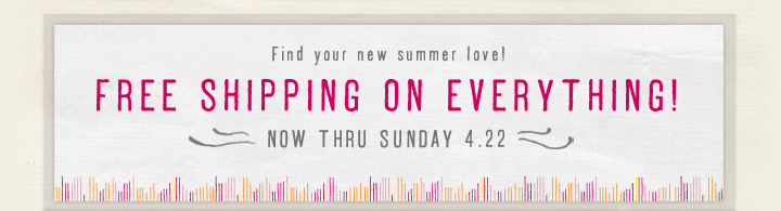 Find your new summer love! Free Shipping On Everything! Now Thru Sunday 4.22