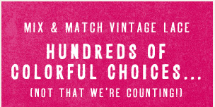 Mix & Match Vintage Lace | Hundreds Of Colorful Choices... (Not That We're Counting!)