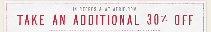 In Stores & At Aerie.com | Take An Additional 30% Off