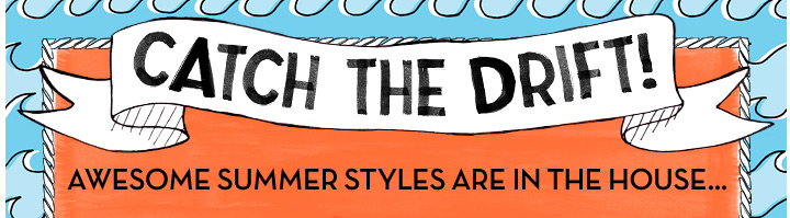 Catch The Drift! Awesome Summer Styles Are In The House...