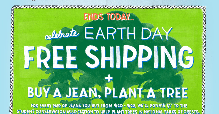 Ends Today... celebrate Earth Day | Free Shipping + Buy A Jean, Plant A Tree | For Every Pair Of Jeans You Buy From 4/20-4/22, We'll Donate $1* To The Student Conservation Association To Help Plant Trees In National Parks & Forests.
