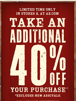Limited Time Only In Stores & At AE.com | Take An Additional 40% Off Your Purchase* | *Excludes New Arrivals.