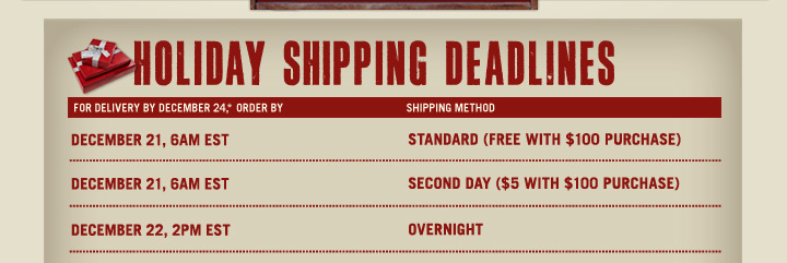 Holiday Shipping Deadlines | For Delivery By December 24,* Order By | Shipping Method | December 21, 6AM EST | Standard (Free With $100 Purchase) | December 21, 6AM EST | Second Day ($5 With $100 Purchase) | December 22, 2PM EST | Overnight