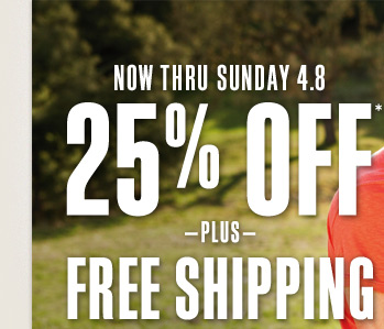 Now Thru Sunday 4.8 | 25% Off* -Plus- Free Shipping