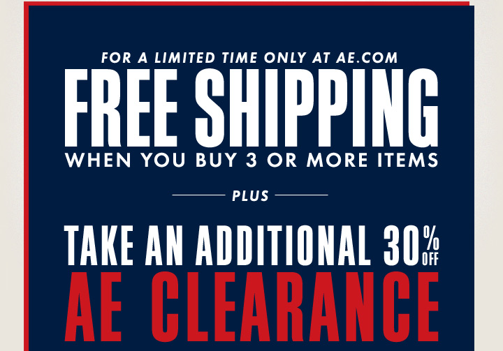 For A Limited Time Only At AE.com | Free Shipping When You Buy 3 Or More Items | Plus Take An Additional 30% Off AE Clearance